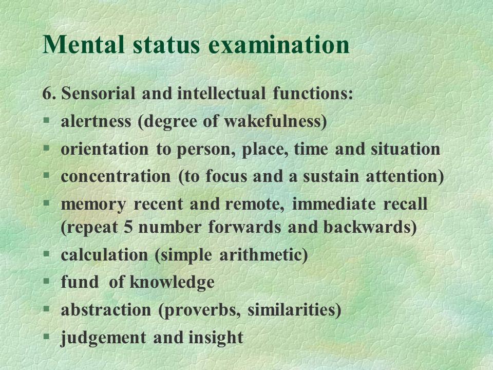 Mental status examination 6. Sensorial and intellectual functions: §alertness (degree of wakefulness) §orientation to person, place, time and situatio