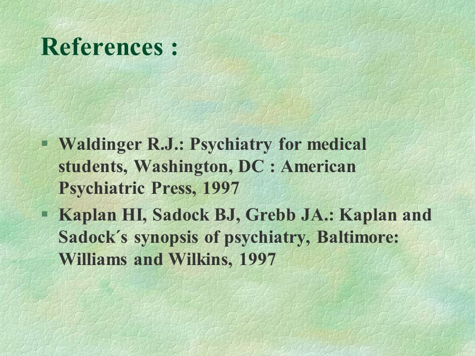 References : Waldinger R.J.: Psychiatry for medical students, Washington, DC : American Psychiatric Press, 1997 §Kaplan HI, Sadock BJ, Grebb JA.: Kapl