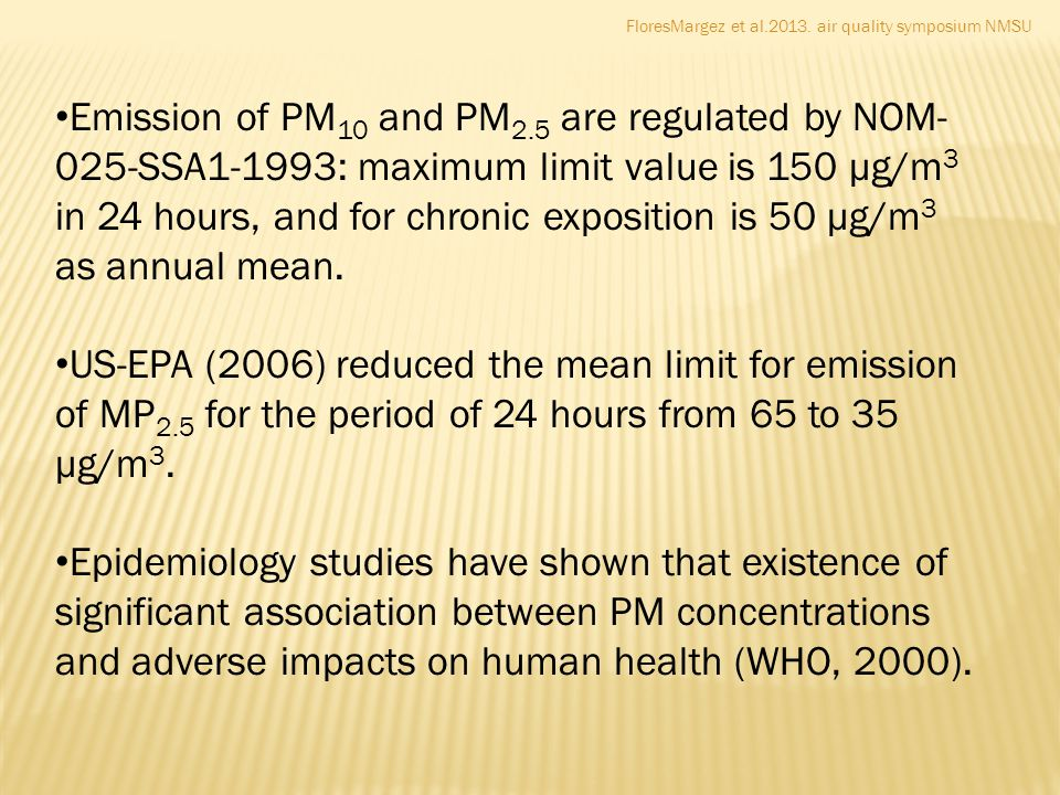 FloresMargez et al.2013. air quality symposium NMSU Emission of PM 10 and PM 2.5 are regulated by NOM- 025-SSA1-1993: maximum limit value is 150 µg/m