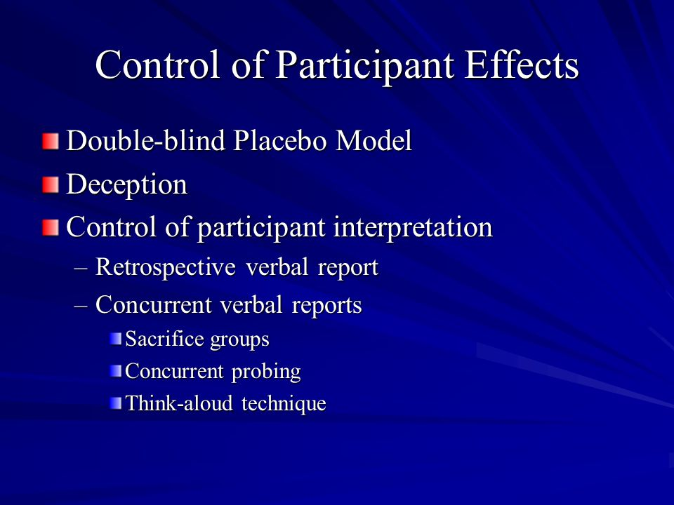 Control of Participant Effects Double-blind Placebo Model Deception Control of participant interpretation –Retrospective verbal report –Concurrent verbal reports Sacrifice groups Concurrent probing Think-aloud technique