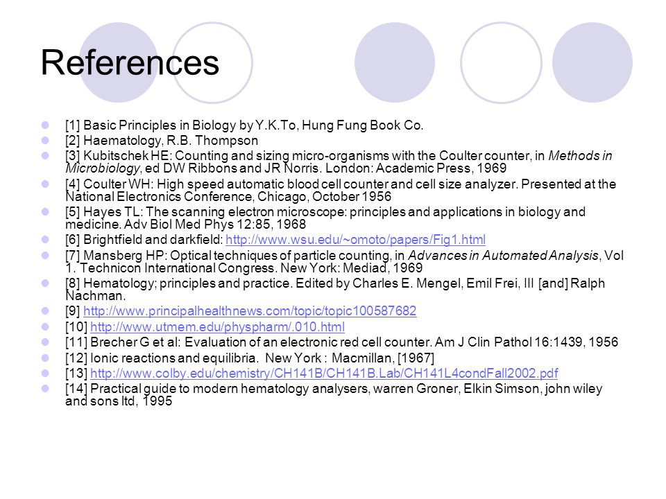 References [1] Basic Principles in Biology by Y.K.To, Hung Fung Book Co. [2] Haematology, R.B. Thompson [3] Kubitschek HE: Counting and sizing micro-o