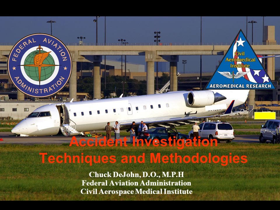 Accident Investigation Techniques and Methodologies Chuck DeJohn, D.O., M.P.H Federal Aviation Administration Civil Aerospace Medical Institute
