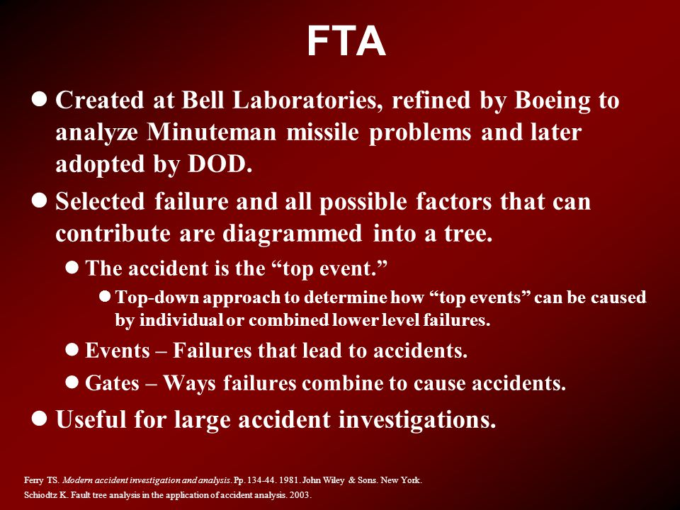 FTA lCreated at Bell Laboratories, refined by Boeing to analyze Minuteman missile problems and later adopted by DOD. lSelected failure and all possibl