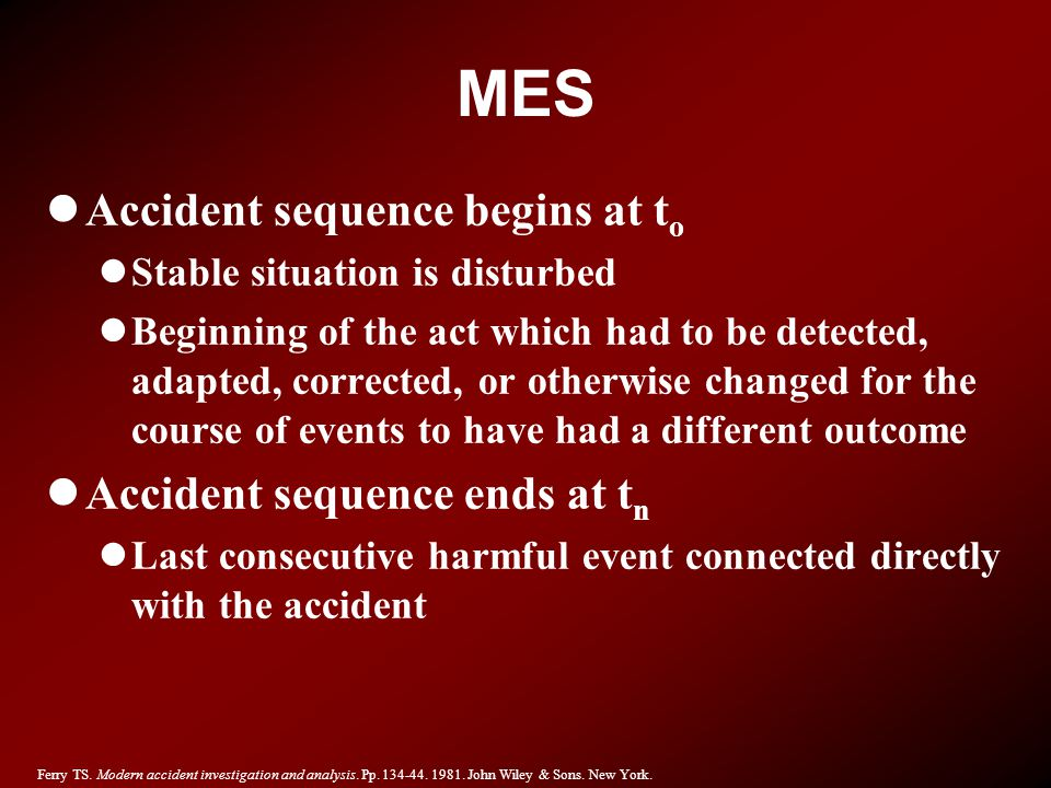 MES lAccident sequence begins at t o lStable situation is disturbed lBeginning of the act which had to be detected, adapted, corrected, or otherwise c