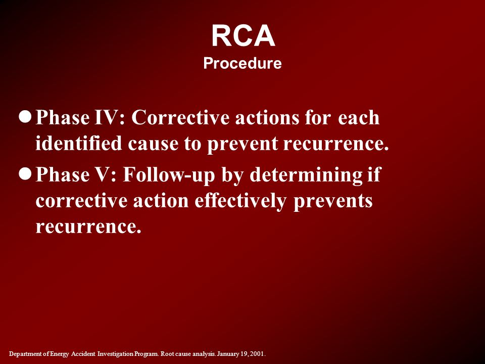 RCA Procedure lPhase IV: Corrective actions for each identified cause to prevent recurrence. lPhase V: Follow-up by determining if corrective action e