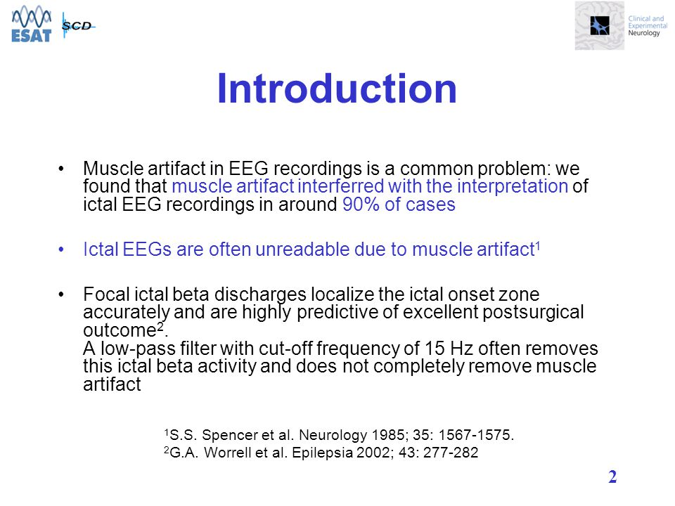 2 Introduction Muscle artifact in EEG recordings is a common problem: we found that muscle artifact interferred with the interpretation of ictal EEG recordings in around 90% of cases Ictal EEGs are often unreadable due to muscle artifact 1 Focal ictal beta discharges localize the ictal onset zone accurately and are highly predictive of excellent postsurgical outcome 2.
