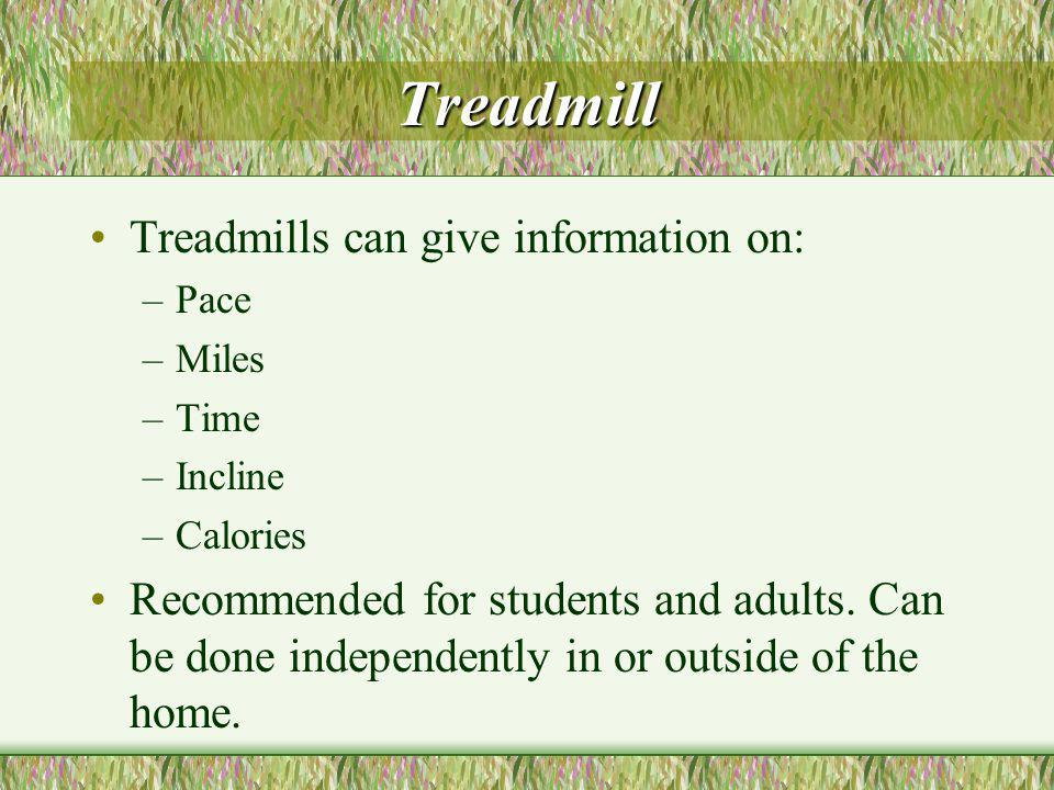 Treadmill Treadmills can give information on: –Pace –Miles –Time –Incline –Calories Recommended for students and adults.