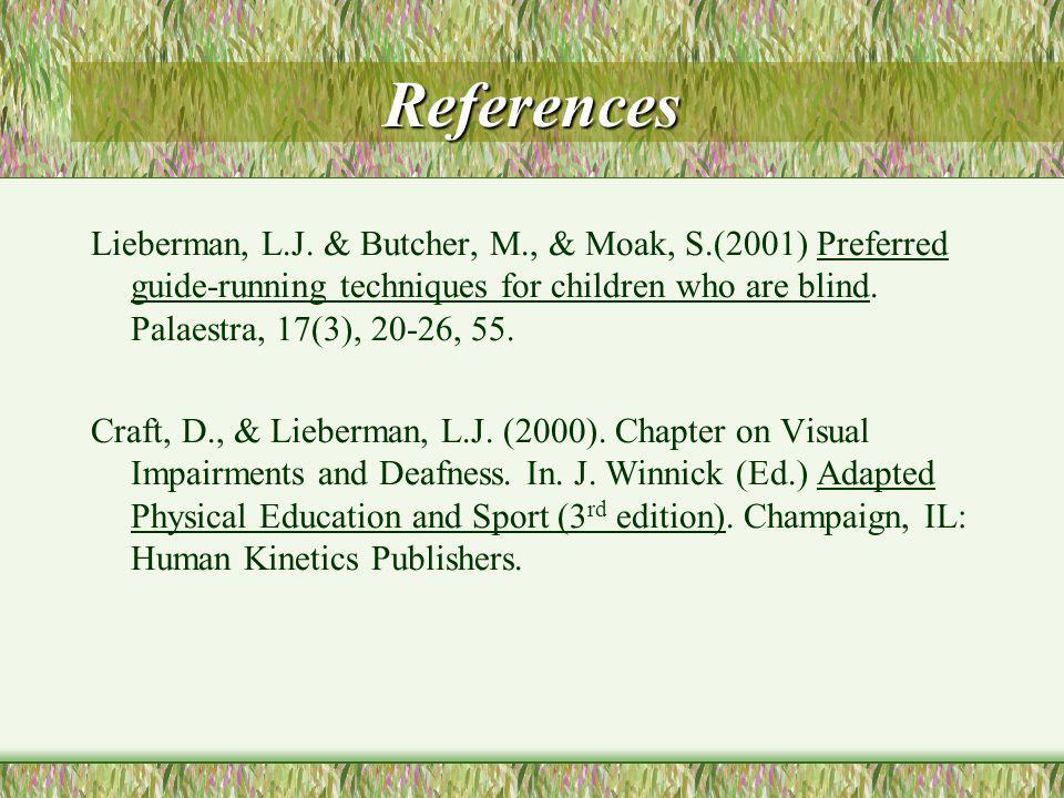 References Lieberman, L.J. & Butcher, M., & Moak, S.(2001) Preferred guide-running techniques for children who are blind. Palaestra, 17(3), 20-26, 55.