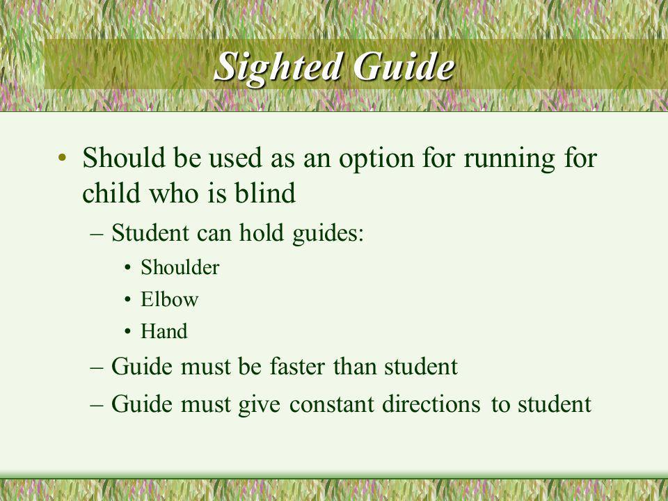 Sighted Guide Should be used as an option for running for child who is blind –Student can hold guides: Shoulder Elbow Hand –Guide must be faster than student –Guide must give constant directions to student