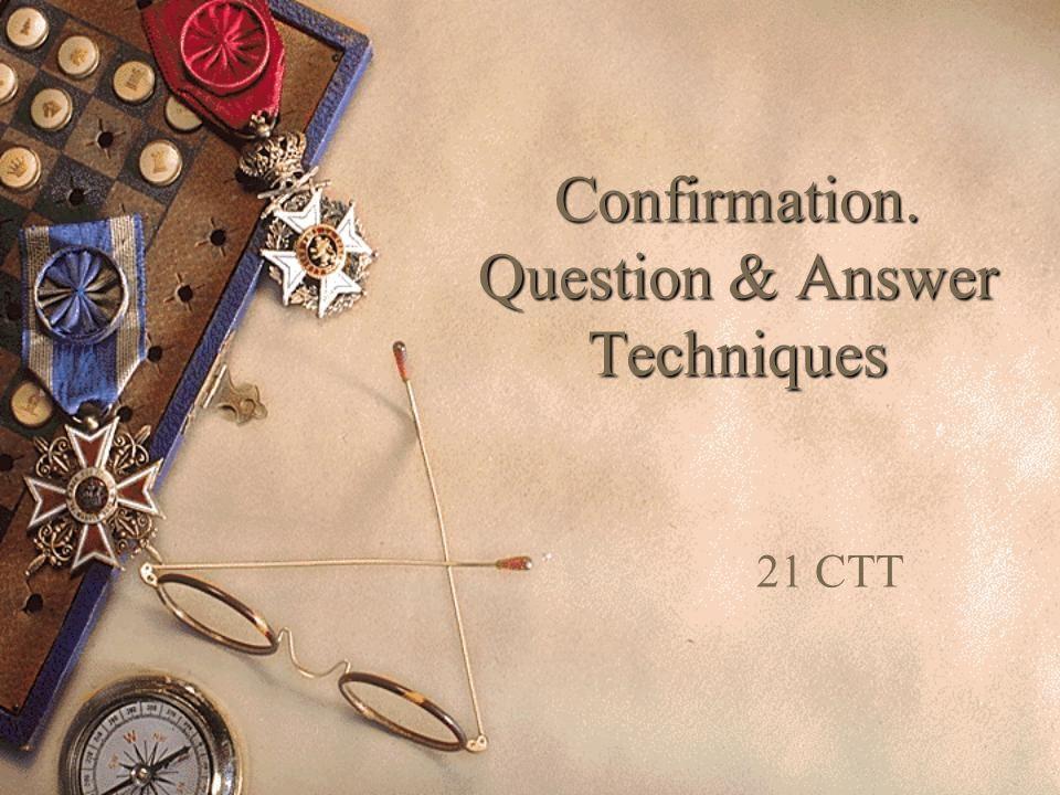 Confirmation. Question & Answer Techniques 21 CTT