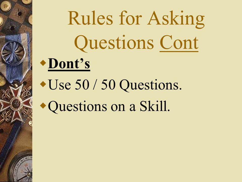 Rules for Asking Questions Cont Donts Use 50 / 50 Questions. Questions on a Skill.