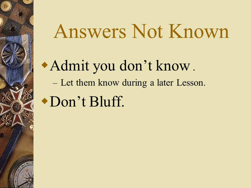 Answers Not Known Admit you dont know. – Let them know during a later Lesson. Dont Bluff.