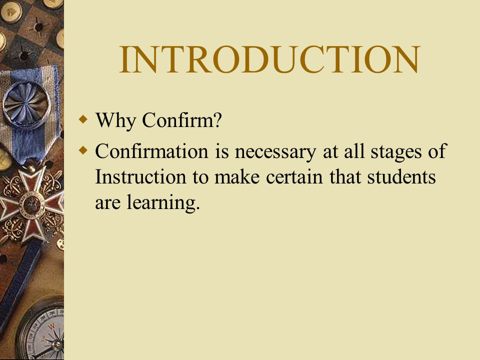 INTRODUCTION Why Confirm? Confirmation is necessary at all stages of Instruction to make certain that students are learning.