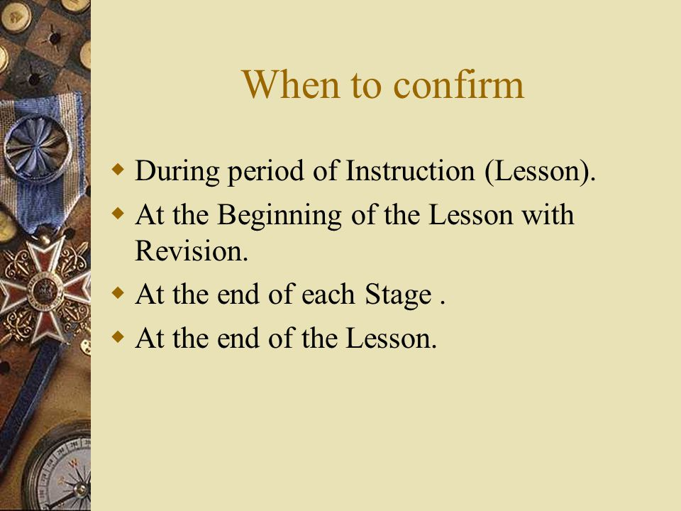 When to confirm During period of Instruction (Lesson). At the Beginning of the Lesson with Revision. At the end of each Stage. At the end of the Lesso