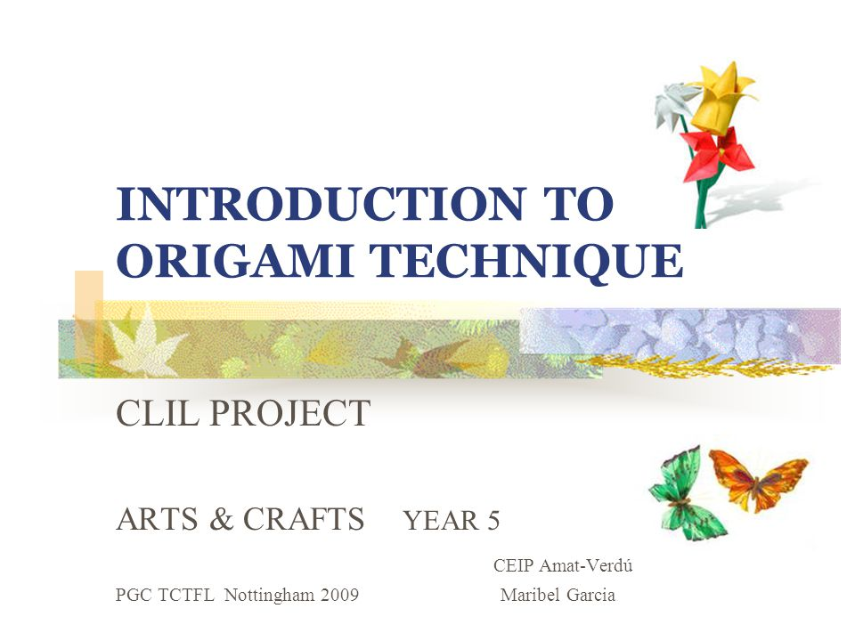 INTRODUCTION TO ORIGAMI TECHNIQUE CLIL PROJECT ARTS & CRAFTS YEAR 5 CEIP Amat-Verdú PGC TCTFL Nottingham 2009 Maribel Garcia