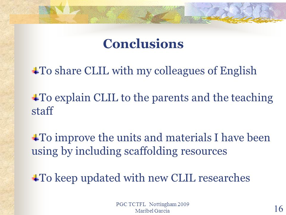 PGC TCTFL Nottingham 2009 Maribel Garcia 16 Conclusions To share CLIL with my colleagues of English To explain CLIL to the parents and the teaching staff To improve the units and materials I have been using by including scaffolding resources To keep updated with new CLIL researches