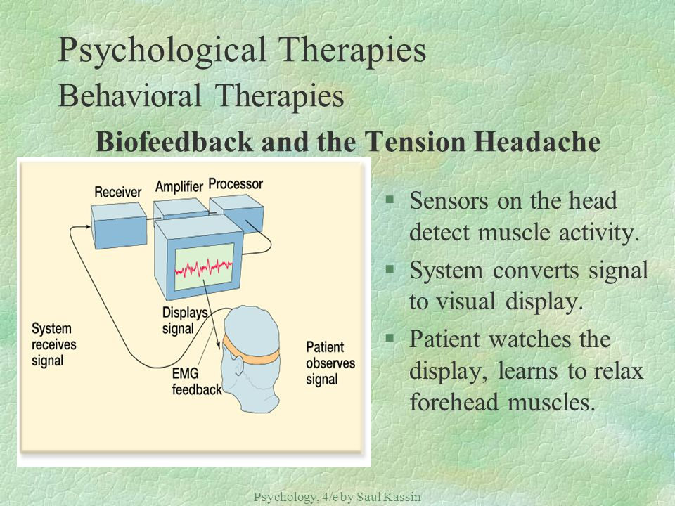 Psychology, 4/e by Saul Kassin ©2004 Prentice Hall Psychological Therapies Behavioral Therapies Biofeedback and the Tension Headache §Sensors on the h