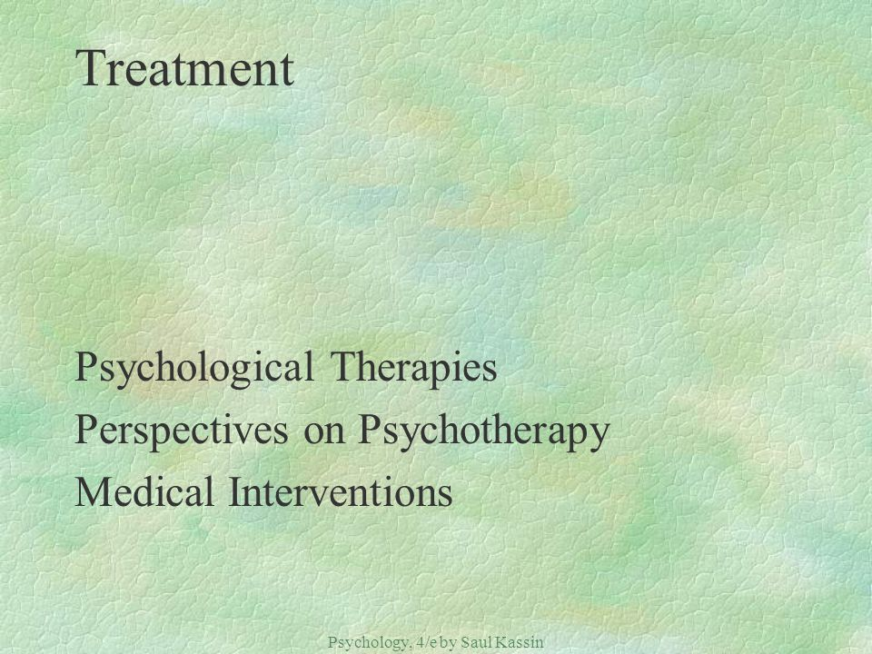 Psychology, 4/e by Saul Kassin ©2004 Prentice Hall Treatment Psychological Therapies Perspectives on Psychotherapy Medical Interventions