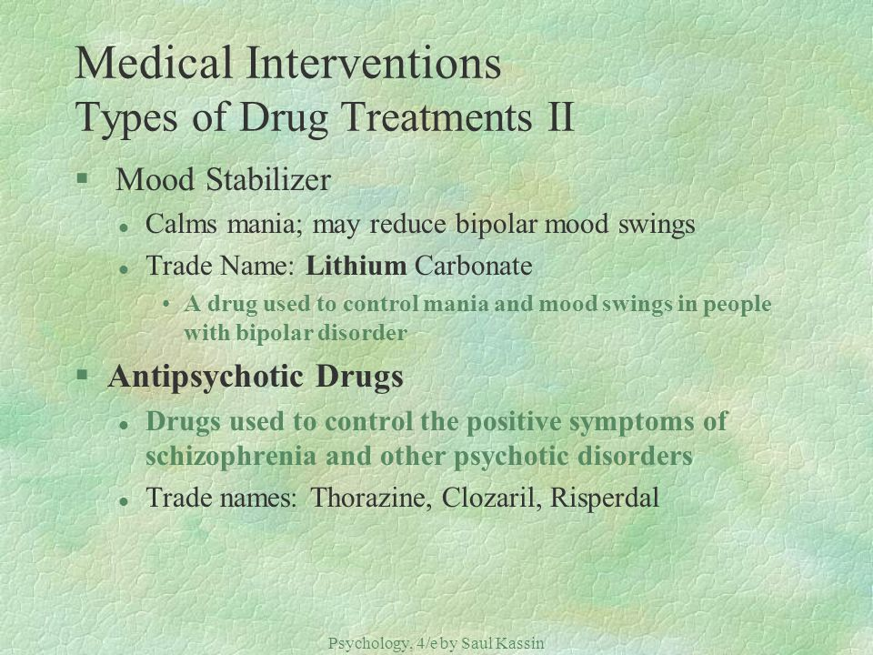 Psychology, 4/e by Saul Kassin ©2004 Prentice Hall Medical Interventions Types of Drug Treatments II § Mood Stabilizer l Calms mania; may reduce bipolar mood swings l Trade Name: Lithium Carbonate A drug used to control mania and mood swings in people with bipolar disorder §Antipsychotic Drugs l Drugs used to control the positive symptoms of schizophrenia and other psychotic disorders l Trade names: Thorazine, Clozaril, Risperdal