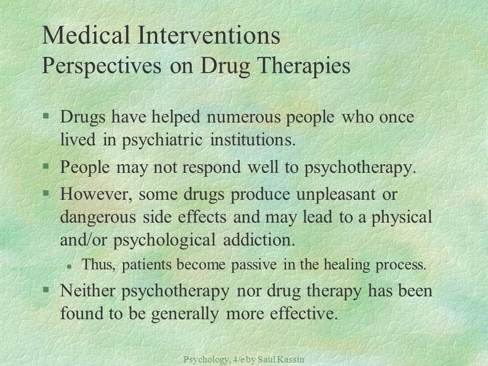 Psychology, 4/e by Saul Kassin ©2004 Prentice Hall Medical Interventions Perspectives on Drug Therapies §Drugs have helped numerous people who once li