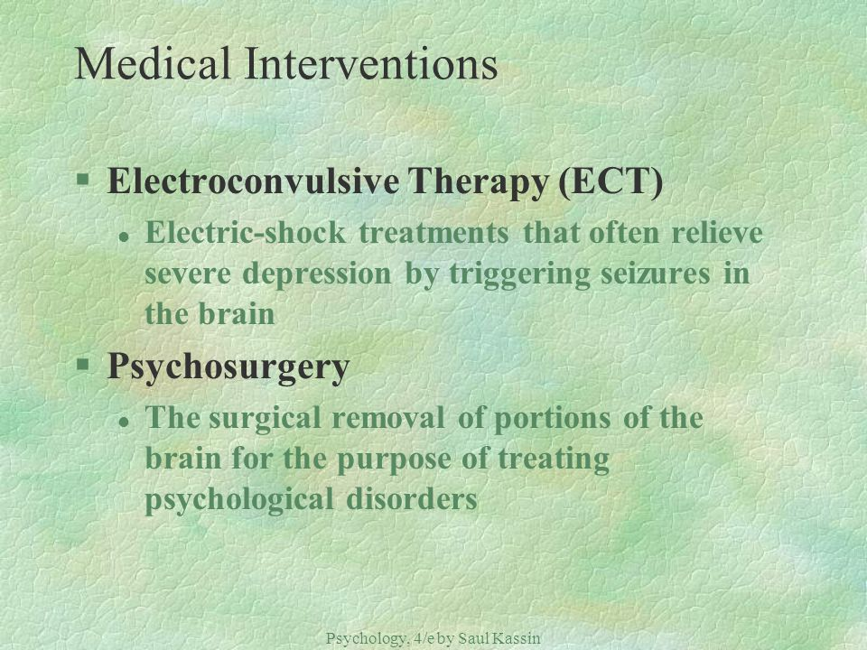 Psychology, 4/e by Saul Kassin ©2004 Prentice Hall Medical Interventions §Electroconvulsive Therapy (ECT) l Electric-shock treatments that often relieve severe depression by triggering seizures in the brain §Psychosurgery l The surgical removal of portions of the brain for the purpose of treating psychological disorders