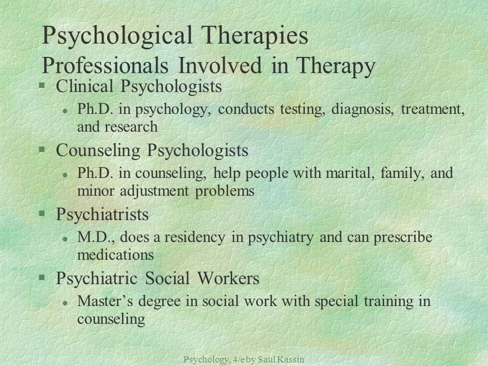 Psychology, 4/e by Saul Kassin ©2004 Prentice Hall Psychological Therapies Professionals Involved in Therapy §Clinical Psychologists l Ph.D.