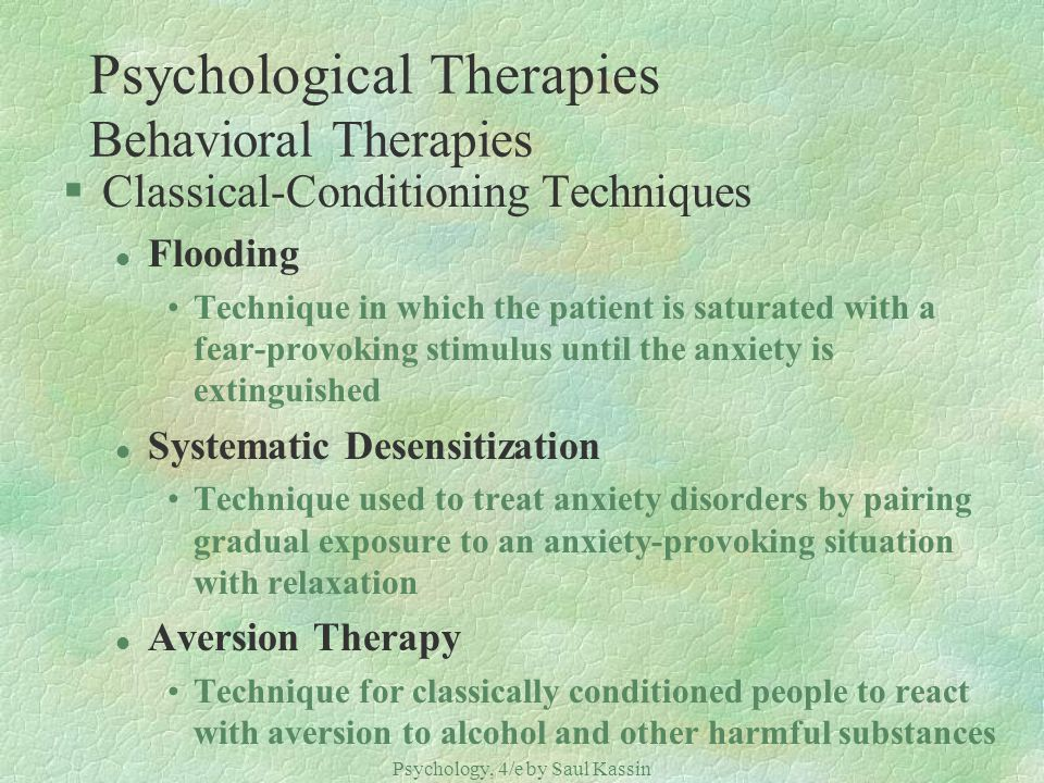 Psychology, 4/e by Saul Kassin ©2004 Prentice Hall Psychological Therapies Behavioral Therapies §Classical-Conditioning Techniques l Flooding Techniqu