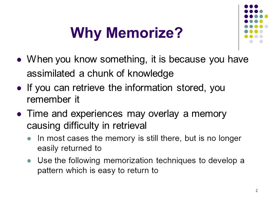 2 Why Memorize? When you know something, it is because you have assimilated a chunk of knowledge If you can retrieve the information stored, you remem