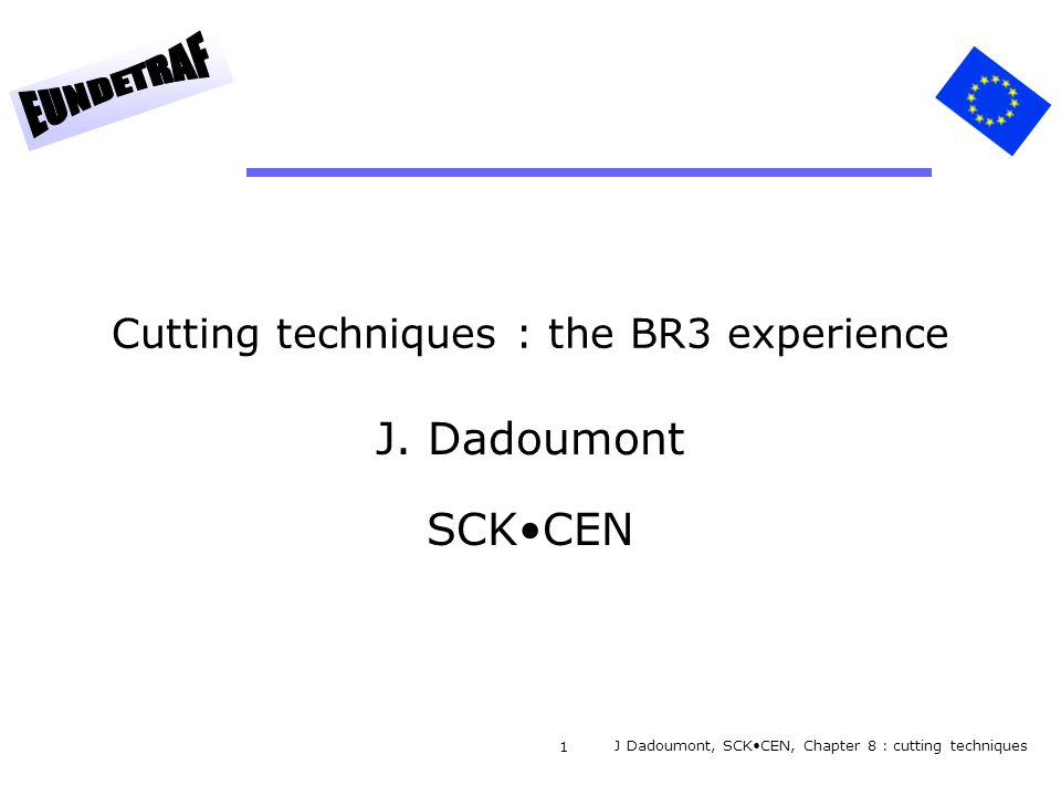 1 Cutting techniques : the BR3 experience J. Dadoumont SCKCEN J Dadoumont, SCKCEN, Chapter 8 : cutting techniques