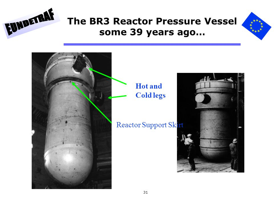 31 The BR3 Reactor Pressure Vessel some 39 years ago… Hot and Cold legs Reactor Support Skirt