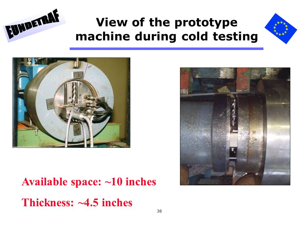 38 View of the prototype machine during cold testing Available space: ~10 inches Thickness: ~4.5 inches