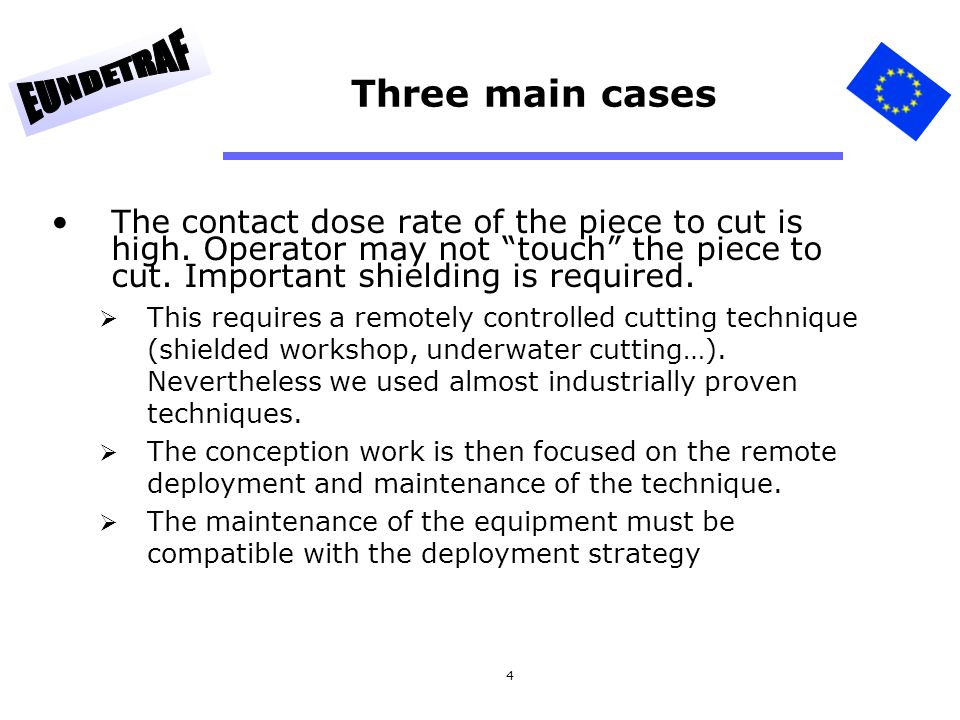 5 Three main cases (2) Low contact dose rate but high level of contamination More attention is focused on the cutting environment and on the personal safety equipment of the operator On site withdrawal Production size reduction workshop Some distinction must be made between inside/outside contamination