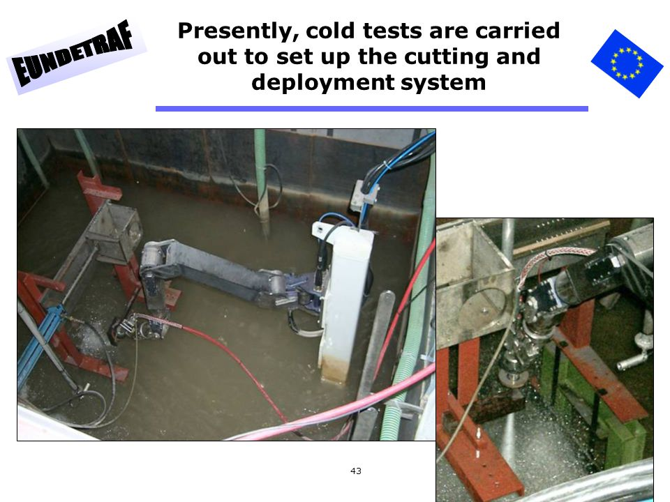 43 Presently, cold tests are carried out to set up the cutting and deployment system