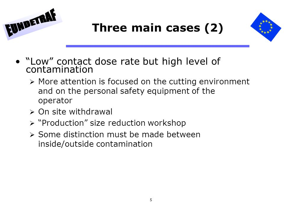 5 Three main cases (2) Low contact dose rate but high level of contamination More attention is focused on the cutting environment and on the personal