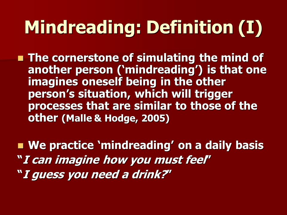 Mindreading: Definition (I) The cornerstone of simulating the mind of another person (mindreading) is that one imagines oneself being in the other persons situation, which will trigger processes that are similar to those of the other (Malle & Hodge, 2005) The cornerstone of simulating the mind of another person (mindreading) is that one imagines oneself being in the other persons situation, which will trigger processes that are similar to those of the other (Malle & Hodge, 2005) We practice mindreading on a daily basis We practice mindreading on a daily basis I can imagine how you must feelI can imagine how you must feel I guess you need a drink I guess you need a drink