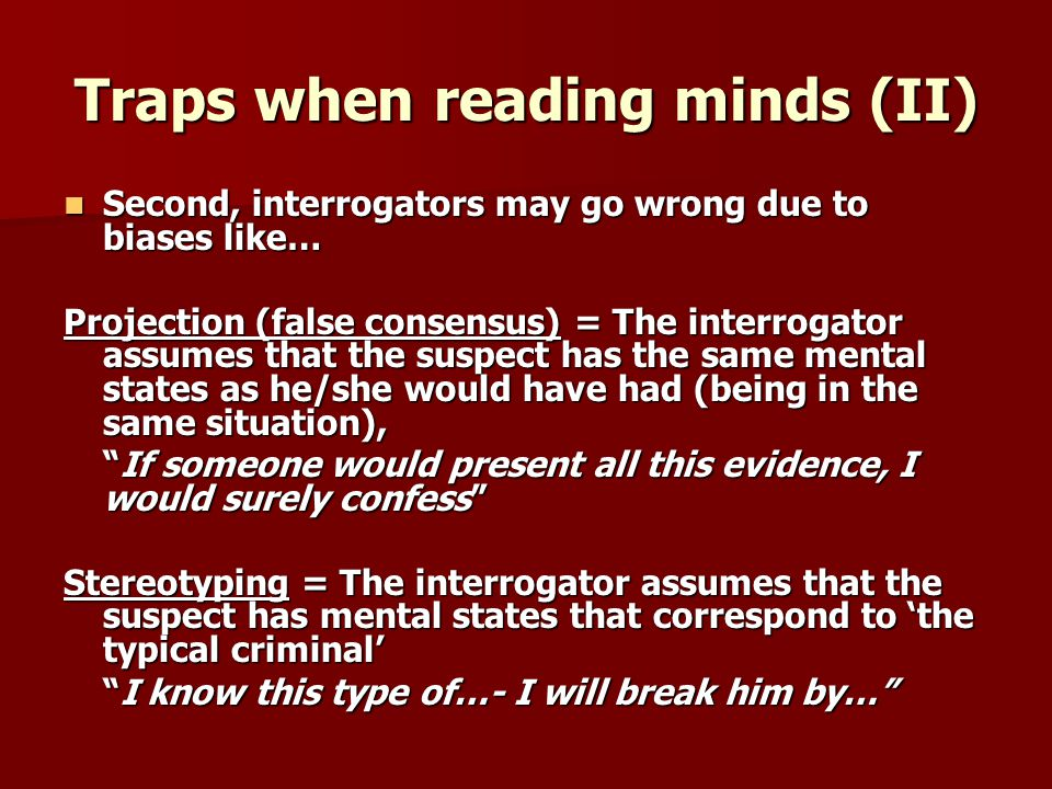 Traps when reading minds (II) Second, interrogators may go wrong due to biases like… Second, interrogators may go wrong due to biases like… Projection