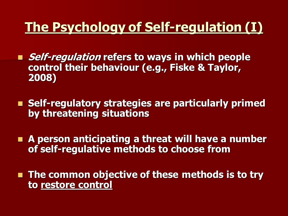 The Psychology of Self-regulation (I) Self-regulation refers to ways in which people control their behaviour (e.g., Fiske & Taylor, 2008) Self-regulation refers to ways in which people control their behaviour (e.g., Fiske & Taylor, 2008) Self-regulatory strategies are particularly primed by threatening situations Self-regulatory strategies are particularly primed by threatening situations A person anticipating a threat will have a number of self-regulative methods to choose from A person anticipating a threat will have a number of self-regulative methods to choose from The common objective of these methods is to try to restore control The common objective of these methods is to try to restore control