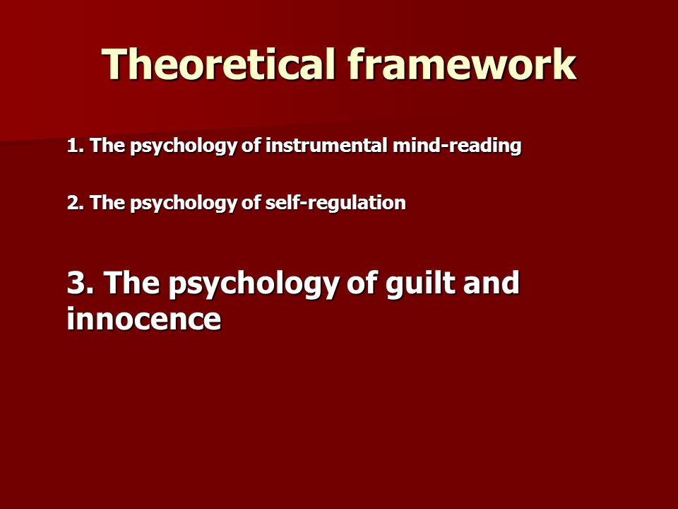 Theoretical framework 1. The psychology of instrumental mind-reading 2. The psychology of self-regulation 3. The psychology of guilt and innocence