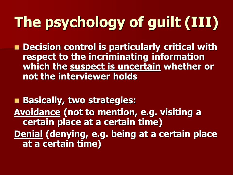 The psychology of guilt (III) Decision control is particularly critical with respect to the incriminating information which the suspect is uncertain whether or not the interviewer holds Decision control is particularly critical with respect to the incriminating information which the suspect is uncertain whether or not the interviewer holds Basically, two strategies: Basically, two strategies: Avoidance (not to mention, e.g.