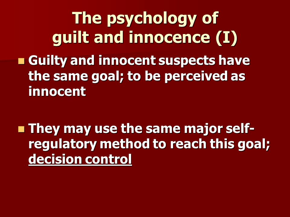 The psychology of guilt and innocence (I) Guilty and innocent suspects have the same goal; to be perceived as innocent Guilty and innocent suspects have the same goal; to be perceived as innocent They may use the same major self- regulatory method to reach this goal; decision control They may use the same major self- regulatory method to reach this goal; decision control
