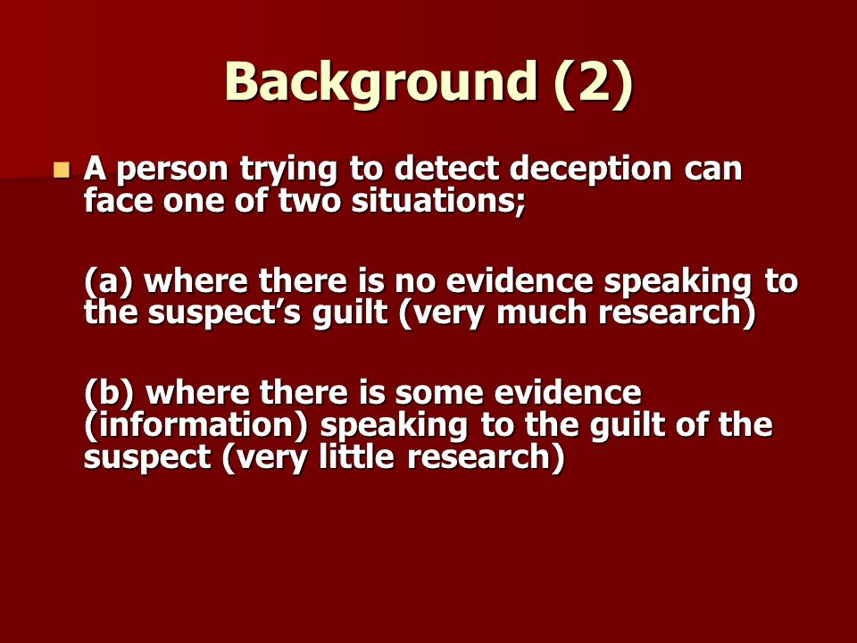 Background (2) A person trying to detect deception can face one of two situations; A person trying to detect deception can face one of two situations; (a) where there is no evidence speaking to the suspects guilt (very much research) (b) where there is some evidence (information) speaking to the guilt of the suspect (very little research)