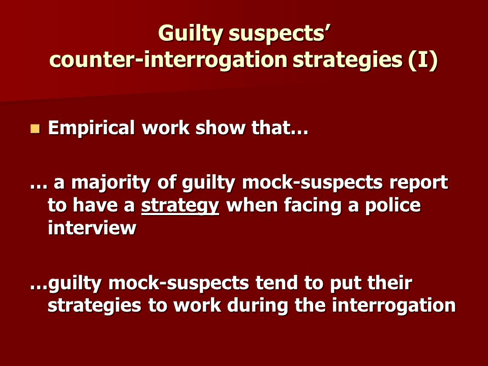 Guilty suspects counter-interrogation strategies (I) Empirical work show that… Empirical work show that… … a majority of guilty mock-suspects report to have a strategy when facing a police interview …guilty mock-suspects tend to put their strategies to work during the interrogation