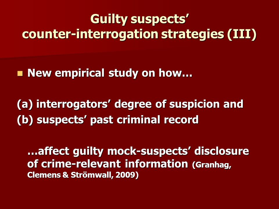 Guilty suspects counter-interrogation strategies (III) New empirical study on how… New empirical study on how… (a) interrogators degree of suspicion and (b) suspects past criminal record …affect guilty mock-suspects disclosure of crime-relevant information (Granhag, Clemens & Strömwall, 2009) …affect guilty mock-suspects disclosure of crime-relevant information (Granhag, Clemens & Strömwall, 2009)
