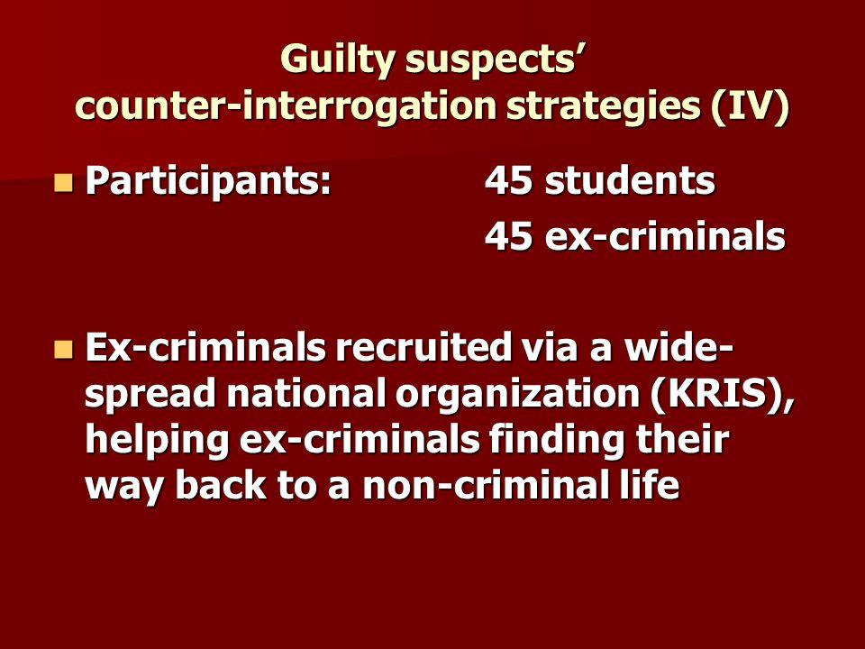 Guilty suspects counter-interrogation strategies (IV) Participants: 45 students Participants: 45 students 45 ex-criminals Ex-criminals recruited via a
