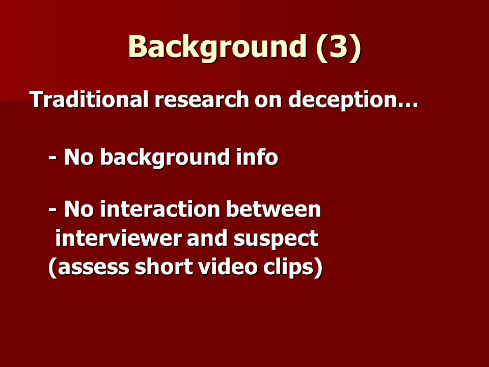 Points of departure Previous research has neglected… Previous research has neglected… …innocent and guilty suspects strategies …the information (evidence) speaking to the suspects guilt … how the use (misuse) of this information can affect deception detection accuracy … how the use (misuse) of this information can affect deception detection accuracy