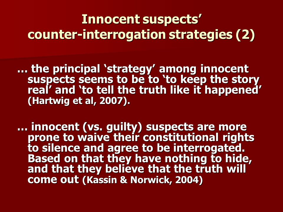 Innocent suspects counter-interrogation strategies (2) … the principal strategy among innocent suspects seems to be to to keep the story real and to tell the truth like it happened (Hartwig et al, 2007).