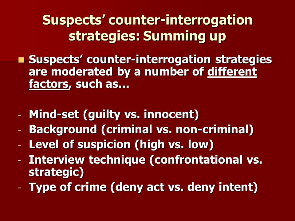 Suspects counter-interrogation strategies: Summing up Suspects counter-interrogation strategies are moderated by a number of different factors, such as… Suspects counter-interrogation strategies are moderated by a number of different factors, such as… - Mind-set (guilty vs.