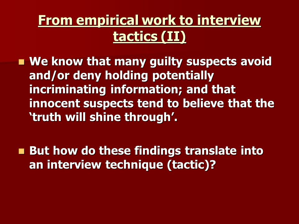 From empirical work to interview tactics (II) We know that many guilty suspects avoid and/or deny holding potentially incriminating information; and that innocent suspects tend to believe that the truth will shine through.