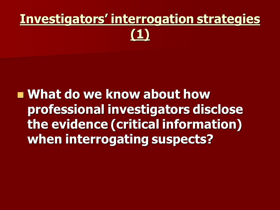Investigators interrogation strategies (1) What do we know about how professional investigators disclose the evidence (critical information) when inte