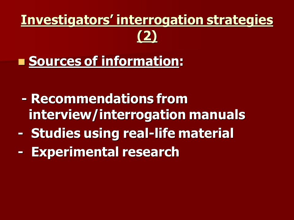 Investigators interrogation strategies (2) Sources of information: Sources of information: - Recommendations from interview/interrogation manuals - Recommendations from interview/interrogation manuals - Studies using real-life material - Experimental research